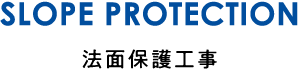 SLOPE PROTECTION/法面保護工事