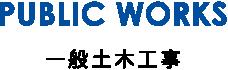 PUBLIC WORKS/一般土木工事